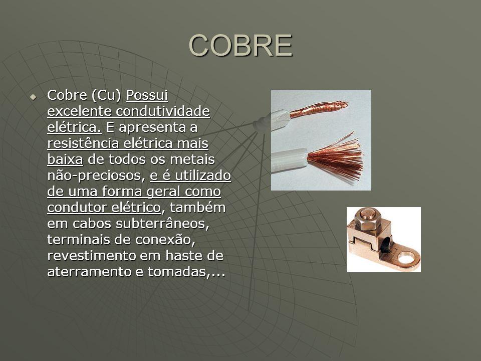 COBRE Cobre (Cu) Possui excelente condutividade elétrica. E apresenta a resistência elétrica mais baixa de todos os metais não-preciosos, e é utilizad