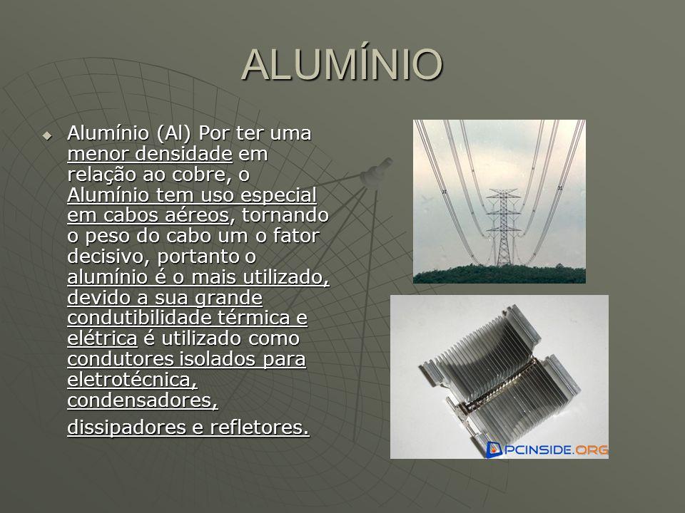 ALUMÍNIO Alumínio (Al) Por ter uma menor densidade em relação ao cobre, o Alumínio tem uso especial em cabos aéreos, tornando o peso do cabo um o fato
