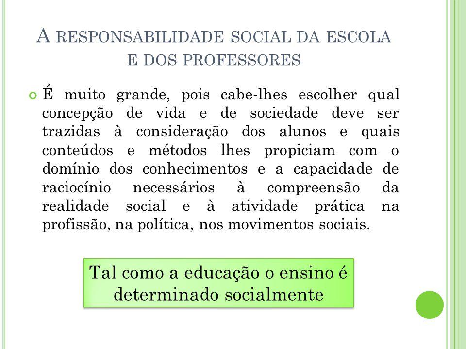A RESPONSABILIDADE SOCIAL DA ESCOLA E DOS PROFESSORES É muito grande, pois cabe-lhes escolher qual concepção de vida e de sociedade deve ser trazidas