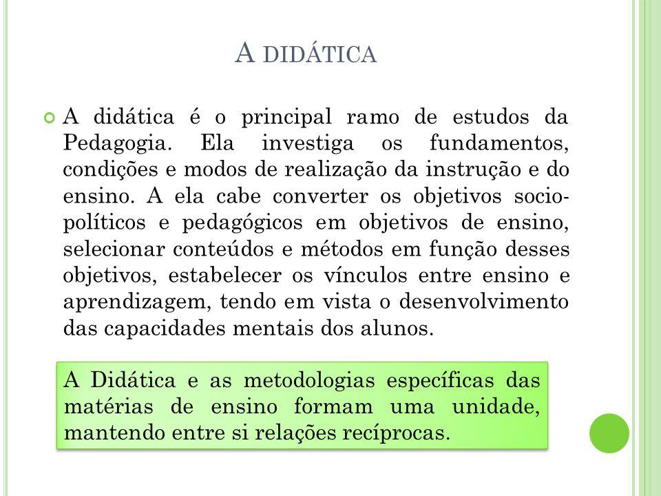 A DIDÁTICA A didática é o principal ramo de estudos da Pedagogia. Ela investiga os fundamentos, condições e modos de realização da instrução e do ensi