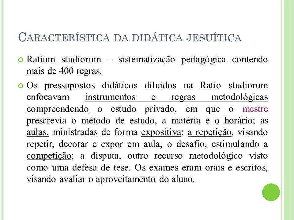 C ARACTERÍSTICA DA DIDÁTICA JESUÍTICA Ratium studiorum – sistematização pedagógica contendo mais de 400 regras. Os pressupostos didáticos diluídos na