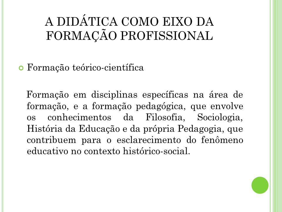 A DIDÁTICA COMO EIXO DA FORMAÇÃO PROFISSIONAL Formação teórico-científica Formação em disciplinas específicas na área de formação, e a formação pedagó