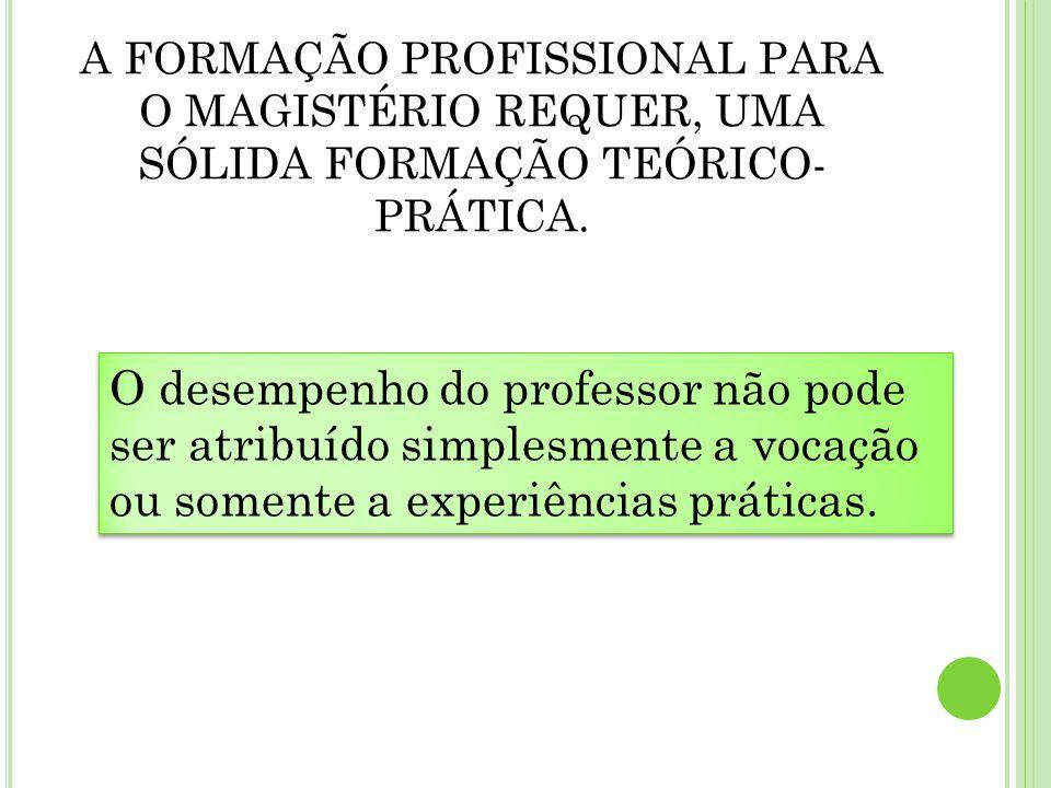 A FORMAÇÃO PROFISSIONAL PARA O MAGISTÉRIO REQUER, UMA SÓLIDA FORMAÇÃO TEÓRICO- PRÁTICA. O desempenho do professor não pode ser atribuído simplesmente