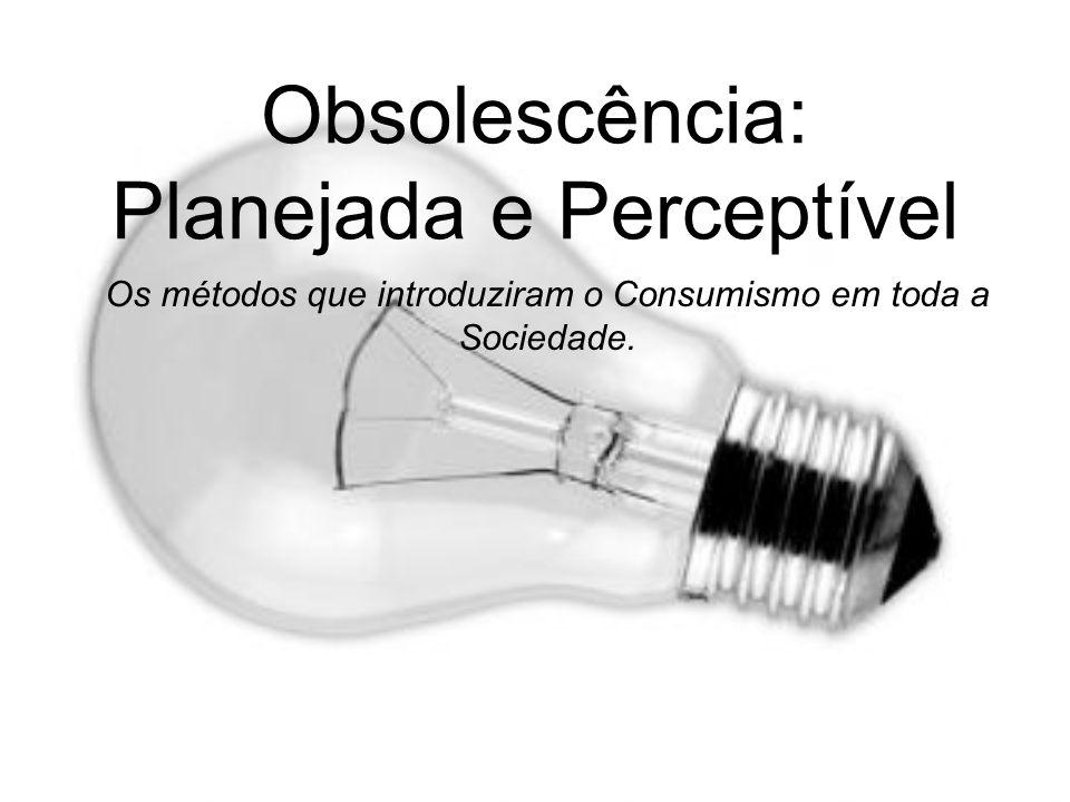 Obsolescência: Planejada e Perceptível Os métodos que introduziram o Consumismo em toda a Sociedade.