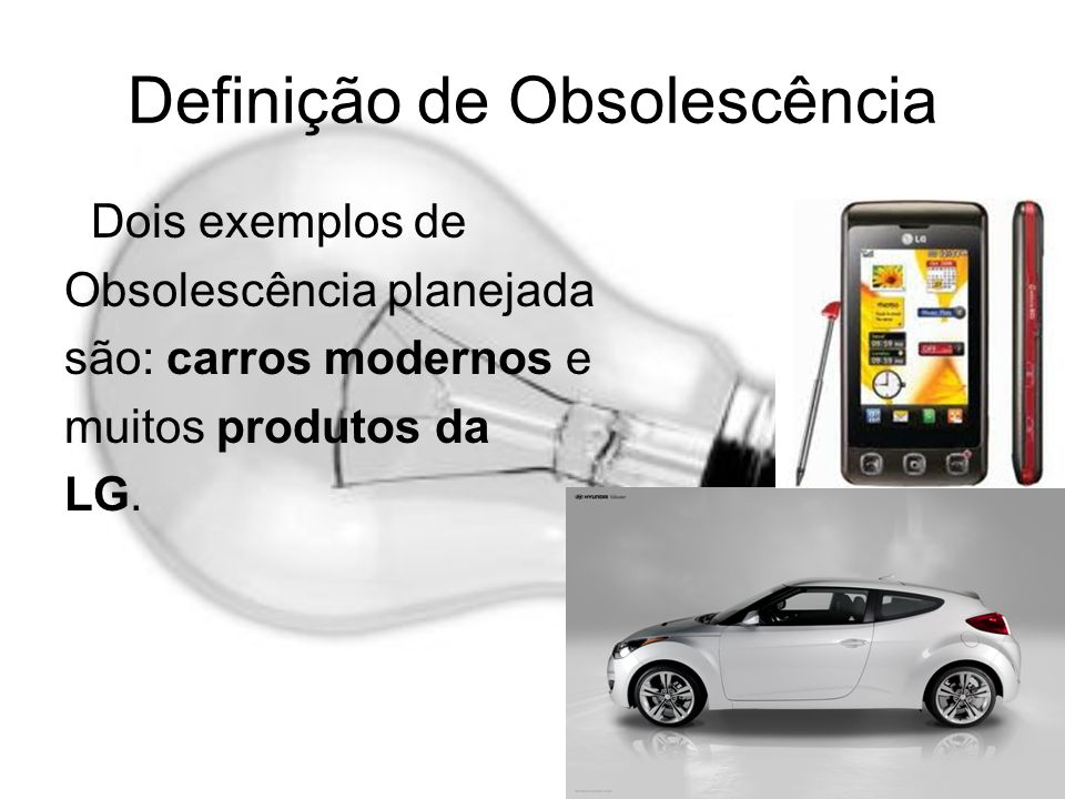 Definição de Obsolescência Dois exemplos de Obsolescência planejada são: carros modernos e muitos produtos da LG.