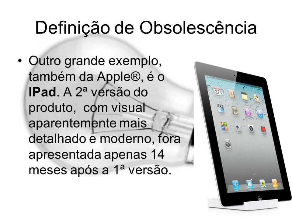 Definição de Obsolescência Outro grande exemplo, também da Apple®, é o IPad. A 2ª versão do produto, com visual aparentemente mais detalhado e moderno