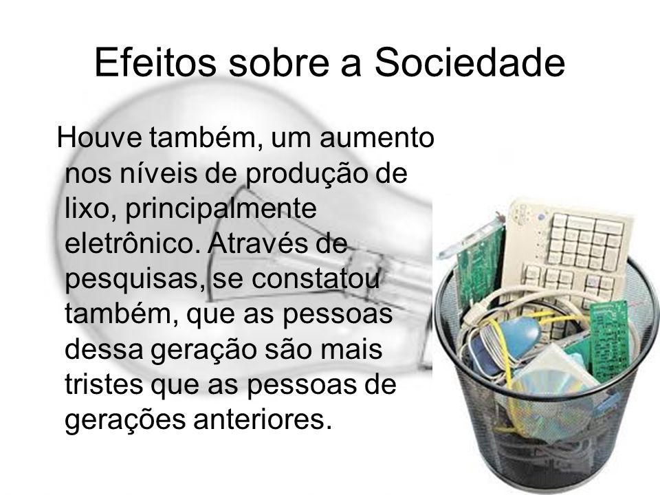 Efeitos sobre a Sociedade Houve também, um aumento nos níveis de produção de lixo, principalmente eletrônico. Através de pesquisas, se constatou també