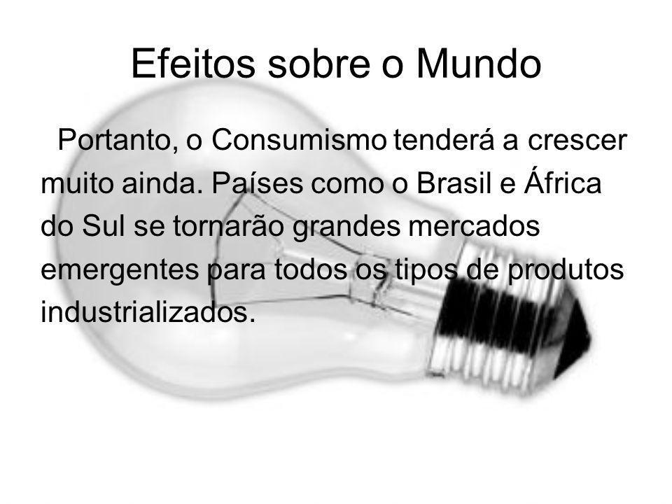 Efeitos sobre o Mundo Portanto, o Consumismo tenderá a crescer muito ainda. Países como o Brasil e África do Sul se tornarão grandes mercados emergent