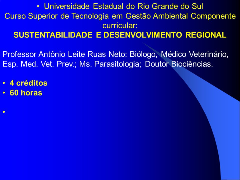 Universidade Estadual do Rio Grande do Sul Curso Superior de Tecnologia em Gestão Ambiental Componente curricular: SUSTENTABILIDADE E DESENVOLVIMENTO REGIONAL Professor Antônio Leite Ruas Neto: Biólogo, Médico Veterinário, Esp.