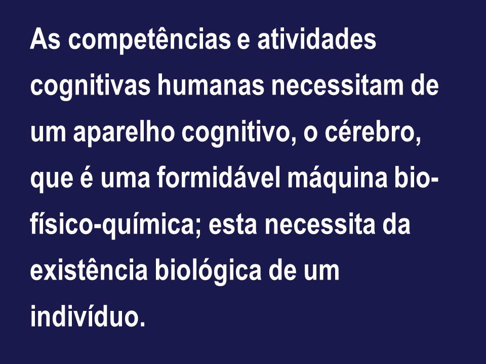 As competências e atividades cognitivas humanas necessitam de um aparelho cognitivo, o cérebro, que é uma formidável máquina bio- físico-química; esta