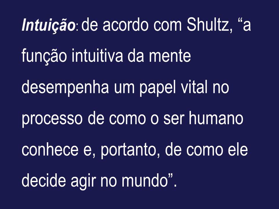 Intuição : de acordo com Shultz, a função intuitiva da mente desempenha um papel vital no processo de como o ser humano conhece e, portanto, de como e