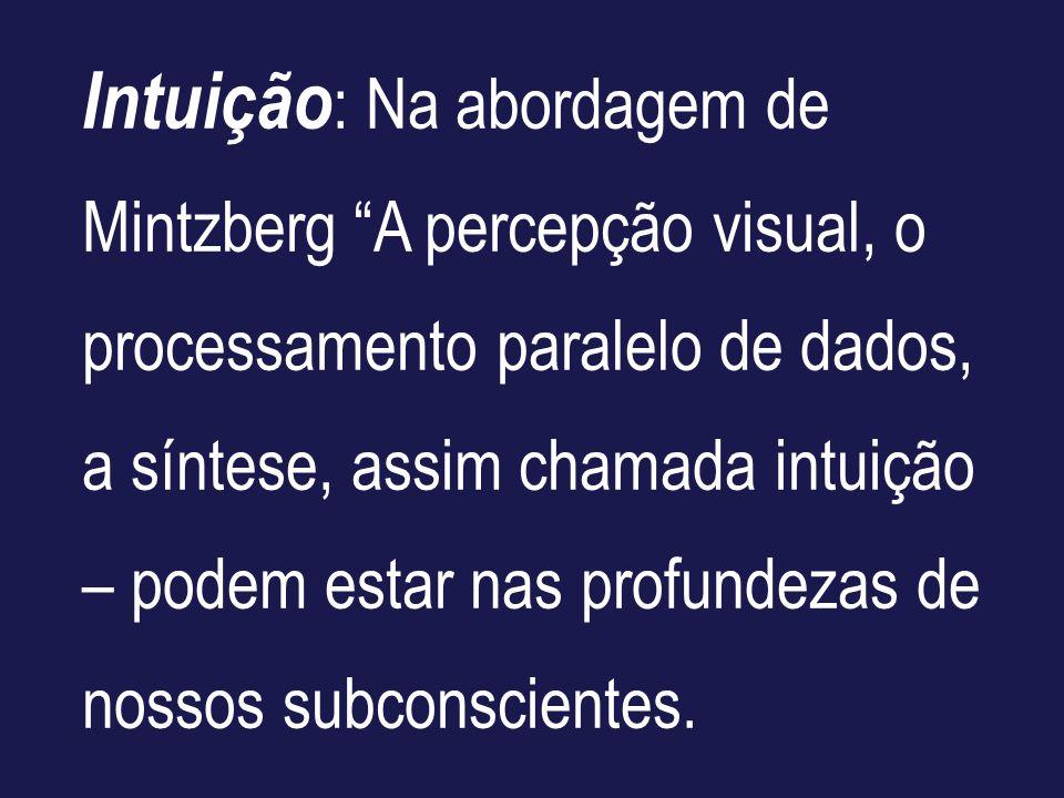 Intuição : Na abordagem de Mintzberg A percepção visual, o processamento paralelo de dados, a síntese, assim chamada intuição – podem estar nas profun
