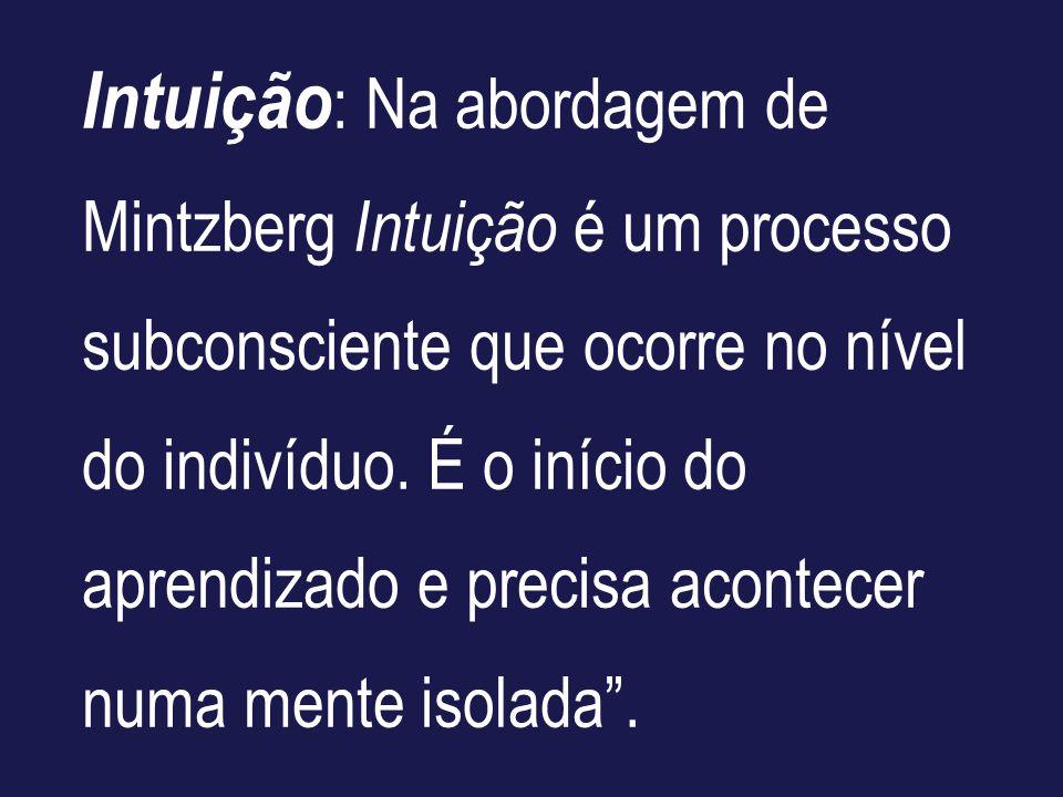 Intuição : Na abordagem de Mintzberg Intuição é um processo subconsciente que ocorre no nível do indivíduo. É o início do aprendizado e precisa aconte