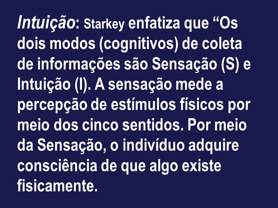 Intuição : Starkey enfatiza que Os dois modos (cognitivos) de coleta de informações são Sensação (S) e Intuição (I). A sensação mede a percepção de es