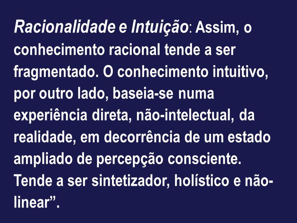 Racionalidade e Intuição : Assim, o conhecimento racional tende a ser fragmentado. O conhecimento intuitivo, por outro lado, baseia-se numa experiênci