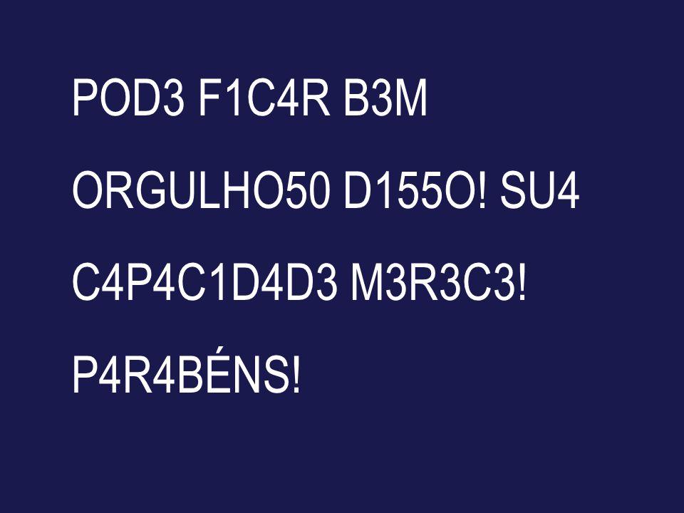 POD3 F1C4R B3M ORGULHO50 D155O! SU4 C4P4C1D4D3 M3R3C3! P4R4BÉNS!