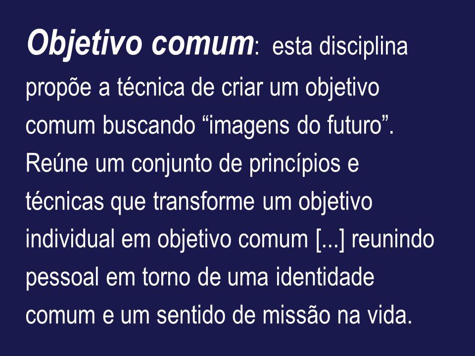 Objetivo comum : esta disciplina propõe a técnica de criar um objetivo comum buscando imagens do futuro. Reúne um conjunto de princípios e técnicas qu