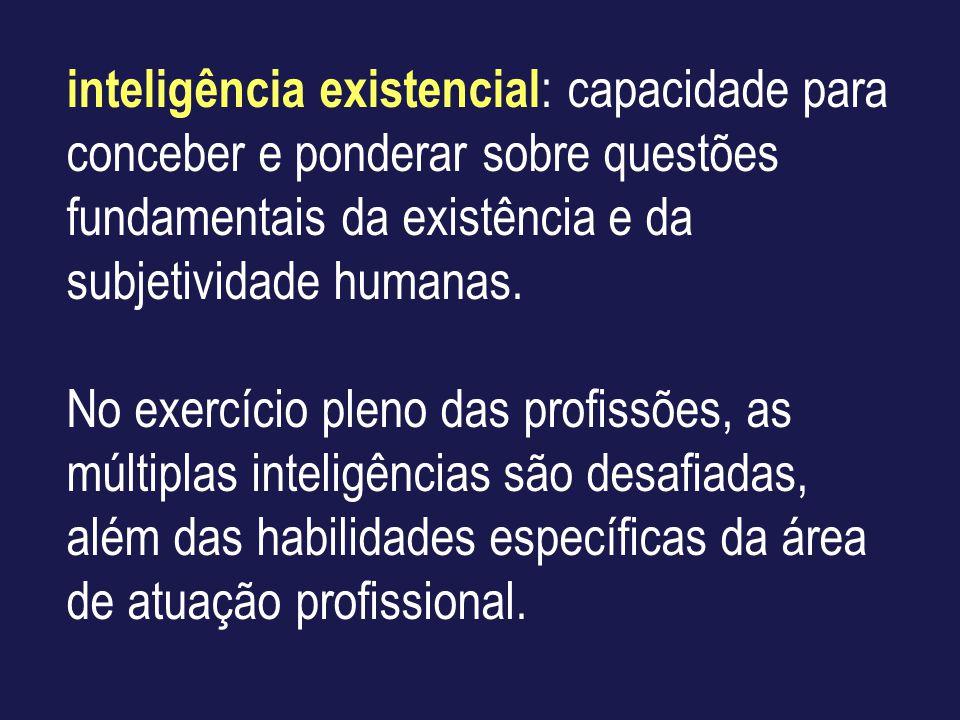 inteligência existencial : capacidade para conceber e ponderar sobre questões fundamentais da existência e da subjetividade humanas. No exercício plen