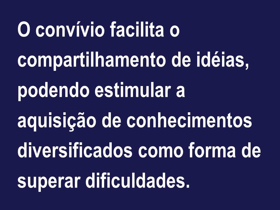 O convívio facilita o compartilhamento de idéias, podendo estimular a aquisição de conhecimentos diversificados como forma de superar dificuldades.