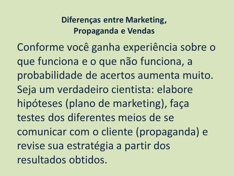 Diferenças entre Marketing, Propaganda e Vendas Conforme você ganha experiência sobre o que funciona e o que não funciona, a probabilidade de acertos aumenta muito.