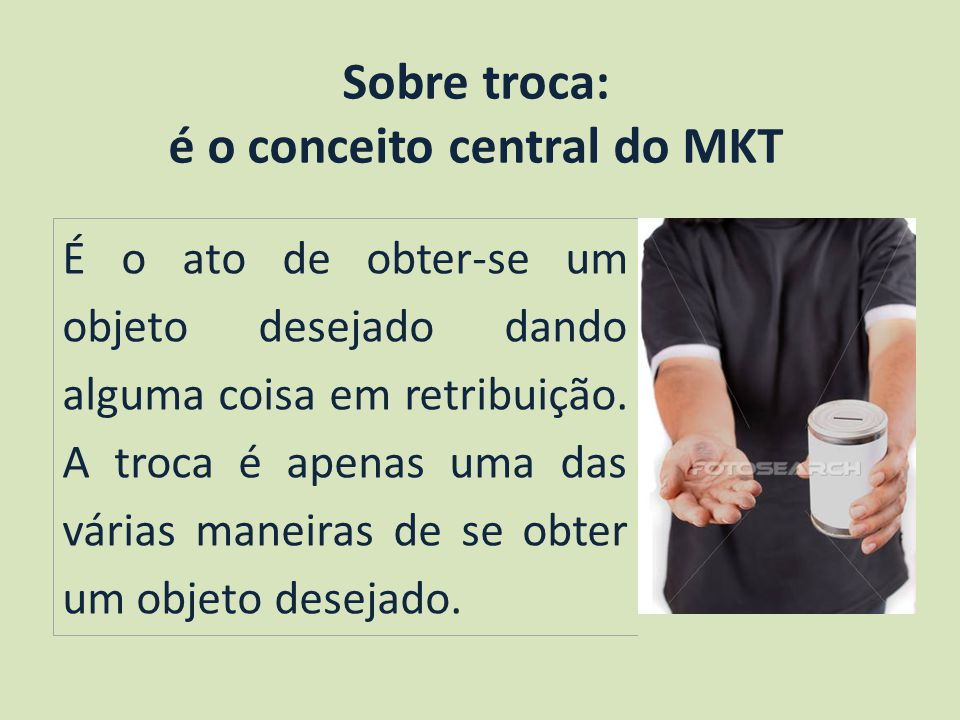 Sobre troca: é o conceito central do MKT É o ato de obter-se um objeto desejado dando alguma coisa em retribuição.