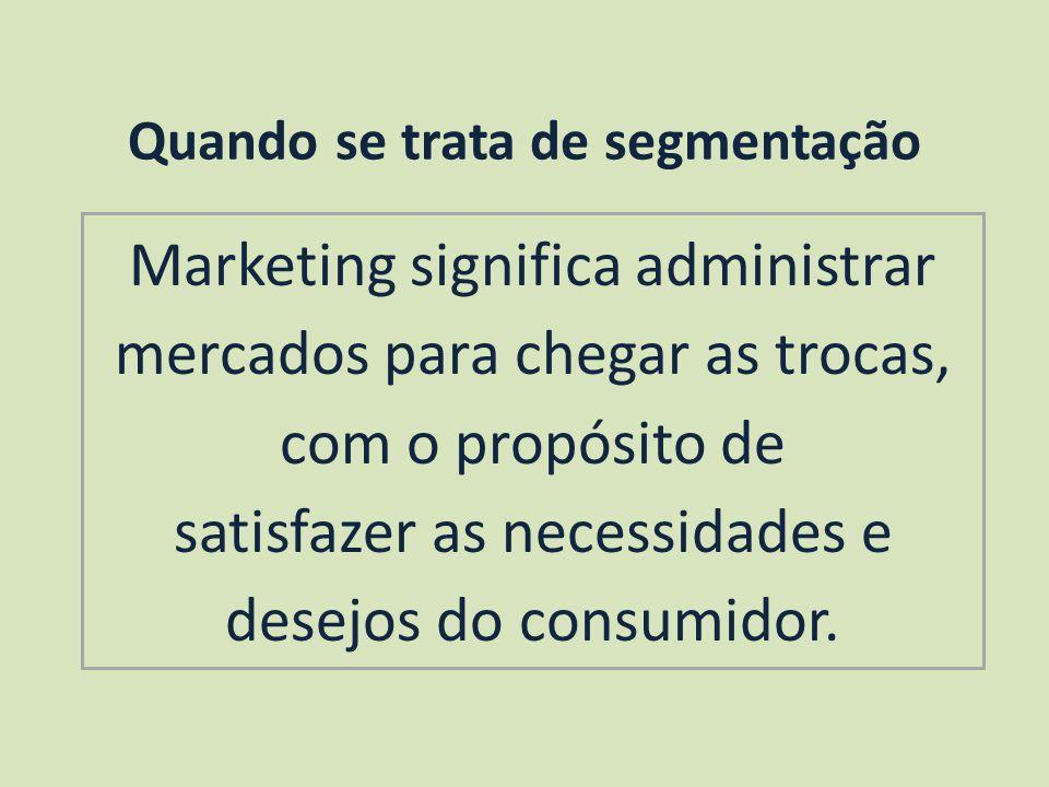 Quando se trata de segmentação Marketing significa administrar mercados para chegar as trocas, com o propósito de satisfazer as necessidades e desejos do consumidor.