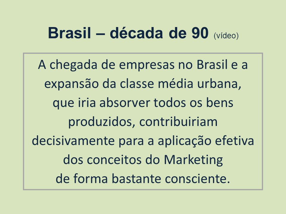 Brasil – década de 90 (vídeo) A chegada de empresas no Brasil e a expansão da classe média urbana, que iria absorver todos os bens produzidos, contribuiriam decisivamente para a aplicação efetiva dos conceitos do Marketing de forma bastante consciente.