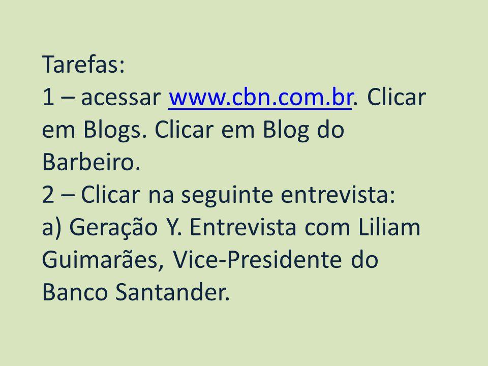 Tarefas: 1 – acessar www.cbn.com.br. Clicar em Blogs. Clicar em Blog do Barbeiro.www.cbn.com.br 2 – Clicar na seguinte entrevista: a) Geração Y. Entre