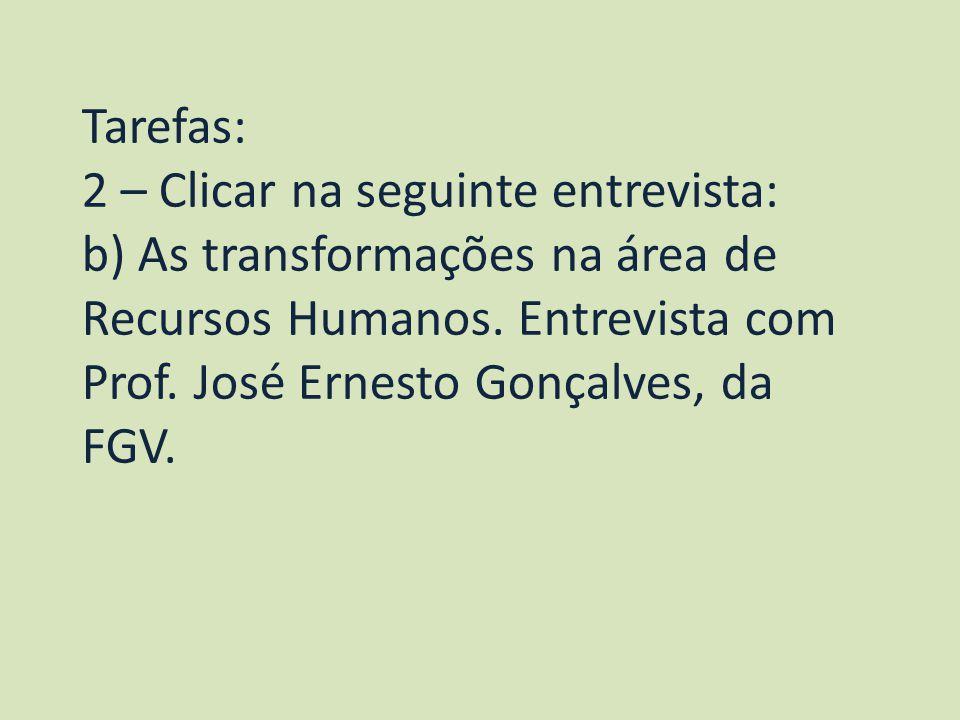 Tarefas: 2 – Clicar na seguinte entrevista: b) As transformações na área de Recursos Humanos. Entrevista com Prof. José Ernesto Gonçalves, da FGV.