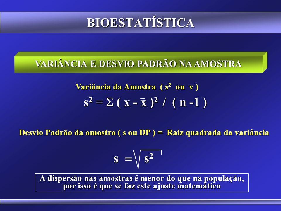BIOESTATÍSTICA VARIÂNCIA E DESVIO PADRÃO NA POPULAÇÃO Variância da população 2 = ( x - x ) 2 / N 2 = ( x - x ) 2 / N Desvio Padrão da população = Raiz quadrada da variância 2 2 Como a dispersão nas amostras é menor do que na população, se faz um ajuste matemático.