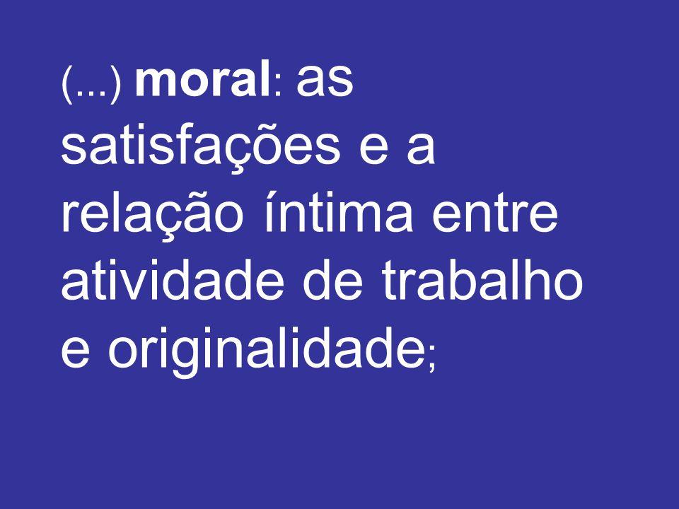 (...) moral : as satisfações e a relação íntima entre atividade de trabalho e originalidade ;