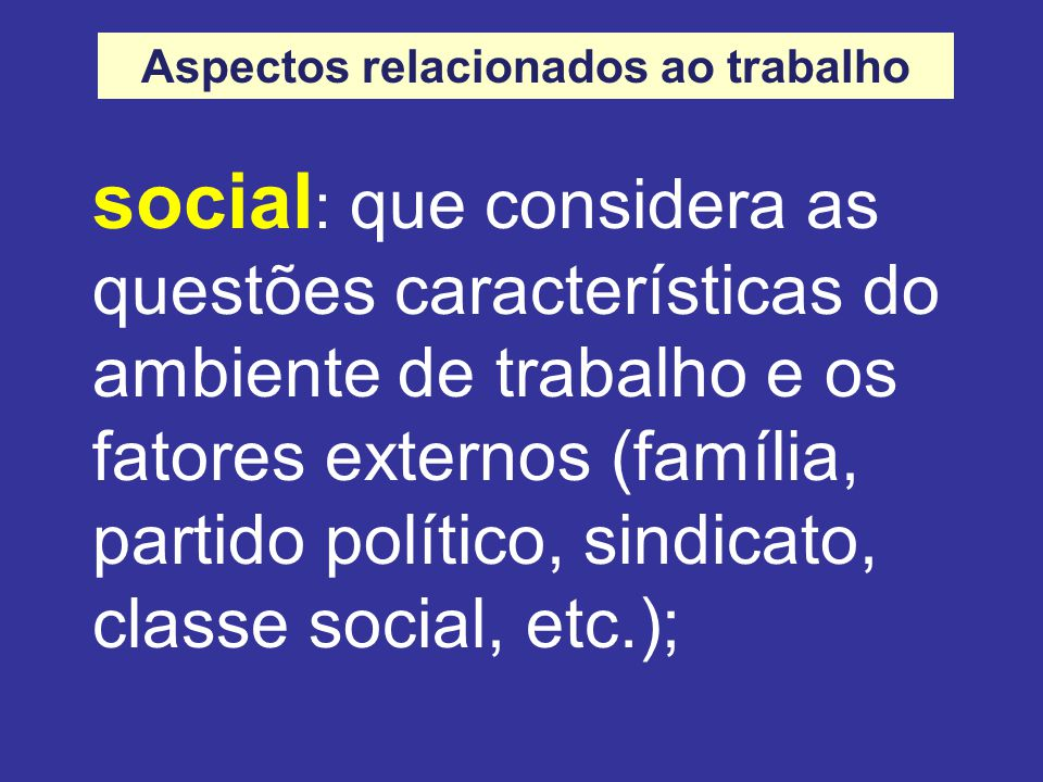 social : que considera as questões características do ambiente de trabalho e os fatores externos (família, partido político, sindicato, classe social, etc.); Aspectos relacionados ao trabalho