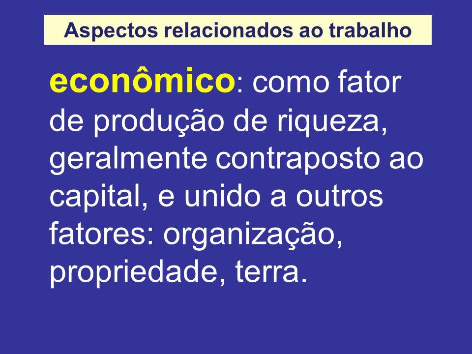 econômico : como fator de produção de riqueza, geralmente contraposto ao capital, e unido a outros fatores: organização, propriedade, terra.