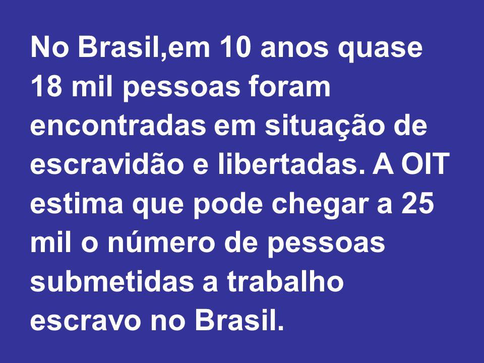 No Brasil,em 10 anos quase 18 mil pessoas foram encontradas em situação de escravidão e libertadas.
