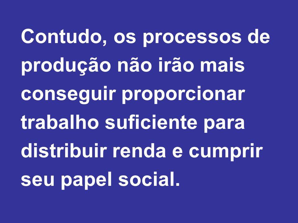 Contudo, os processos de produção não irão mais conseguir proporcionar trabalho suficiente para distribuir renda e cumprir seu papel social.