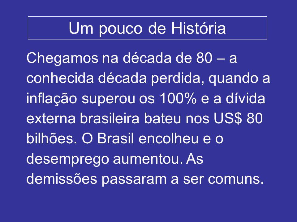 Um pouco de História Chegamos na década de 80 – a conhecida década perdida, quando a inflação superou os 100% e a dívida externa brasileira bateu nos US$ 80 bilhões.