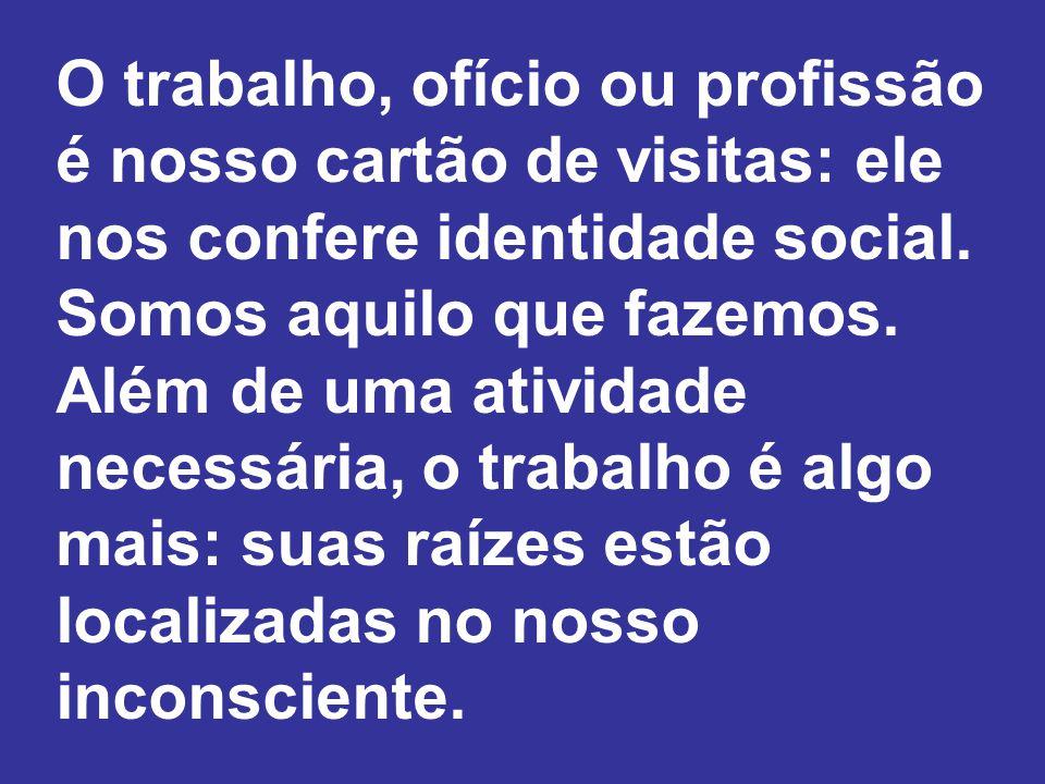 O trabalho, ofício ou profissão é nosso cartão de visitas: ele nos confere identidade social.