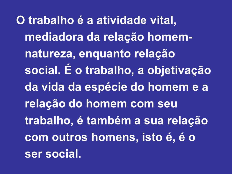O trabalho é a atividade vital, mediadora da relação homem- natureza, enquanto relação social.