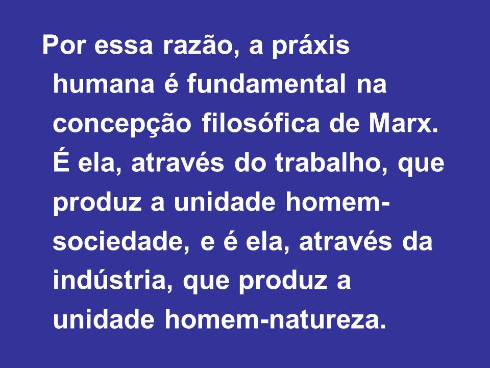 Por essa razão, a práxis humana é fundamental na concepção filosófica de Marx.