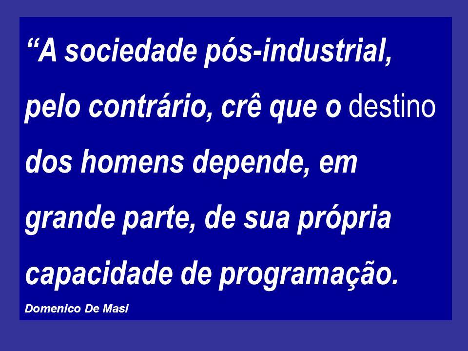 A sociedade pós-industrial, pelo contrário, crê que o destino dos homens depende, em grande parte, de sua própria capacidade de programação.