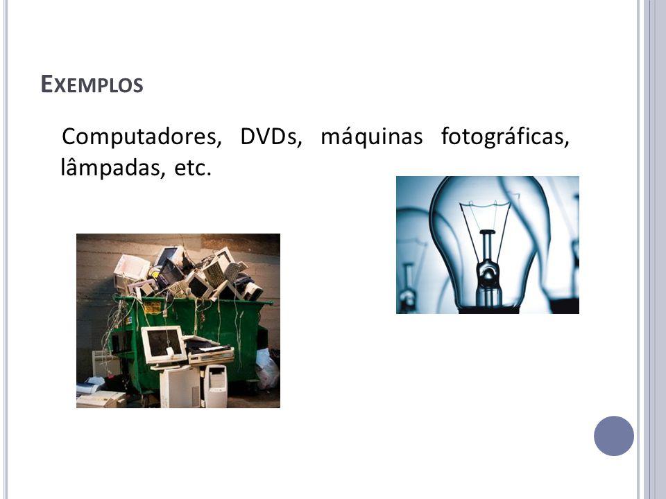 E XEMPLOS Computadores, DVDs, máquinas fotográficas, lâmpadas, etc.