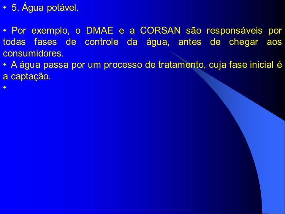 5. Água potável. Por exemplo, o DMAE e a CORSAN são responsáveis por todas fases de controle da água, antes de chegar aos consumidores. A água passa p