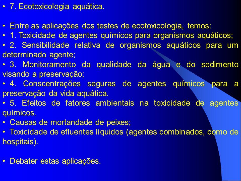 7. Ecotoxicologia aquática. Entre as aplicações dos testes de ecotoxicologia, temos: 1. Toxicidade de agentes químicos para organismos aquáticos; 2. S