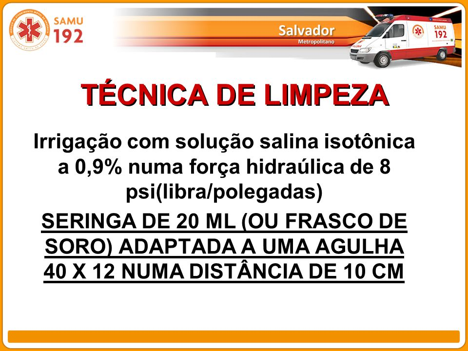 TÉCNICA DE LIMPEZA Irrigação com solução salina isotônica a 0,9% numa força hidraúlica de 8 psi(libra/polegadas) SERINGA DE 20 ML (OU FRASCO DE SORO) ADAPTADA A UMA AGULHA 40 X 12 NUMA DISTÂNCIA DE 10 CM