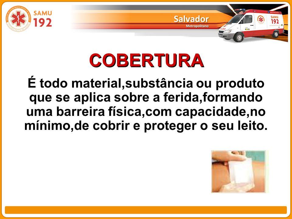 COBERTURA É todo material,substância ou produto que se aplica sobre a ferida,formando uma barreira física,com capacidade,no mínimo,de cobrir e proteger o seu leito.