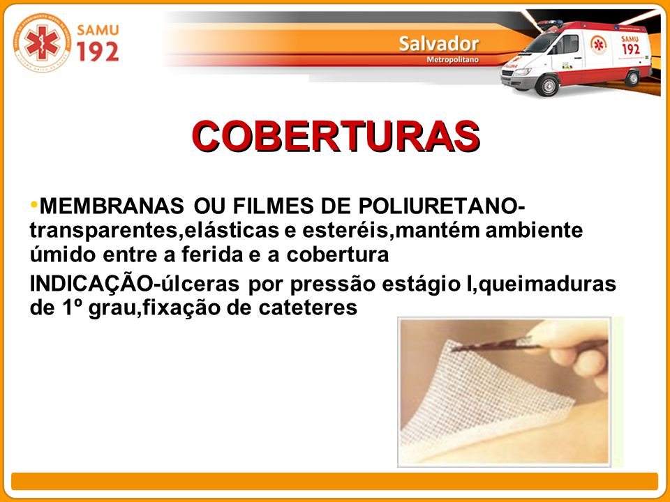 COBERTURAS MEMBRANAS OU FILMES DE POLIURETANO- transparentes,elásticas e esteréis,mantém ambiente úmido entre a ferida e a cobertura INDICAÇÃO-úlceras