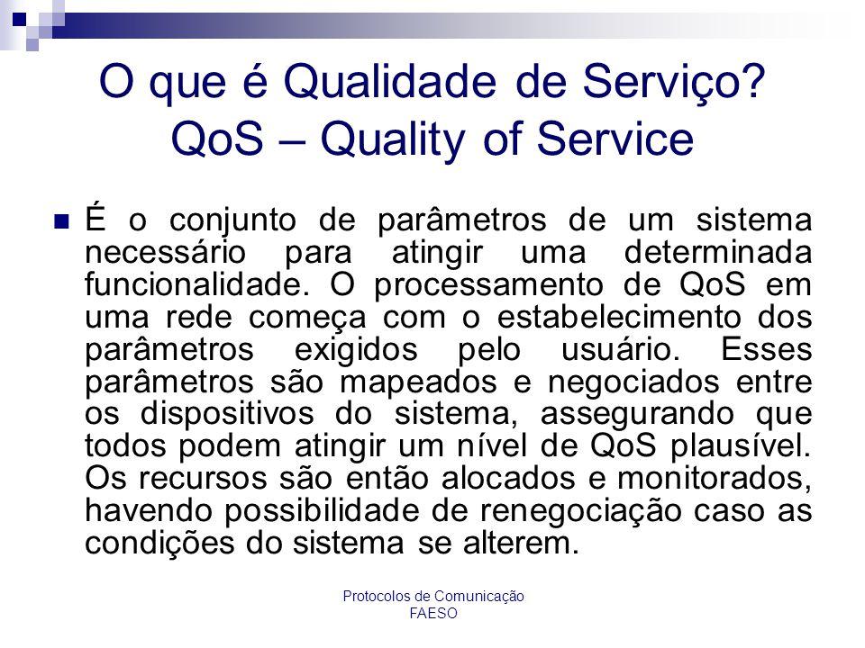 Protocolos de Comunicação FAESO O que é Qualidade de Serviço? QoS – Quality of Service É o conjunto de parâmetros de um sistema necessário para atingi