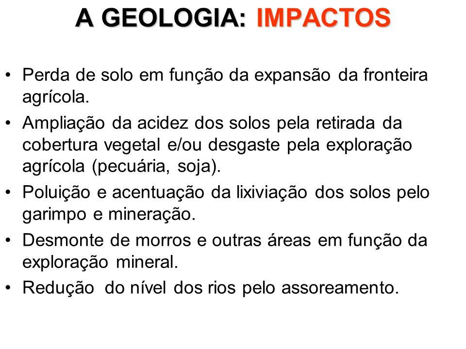 A GEOLOGIA: IMPACTOS Perda de solo em função da expansão da fronteira agrícola. Ampliação da acidez dos solos pela retirada da cobertura vegetal e/ou