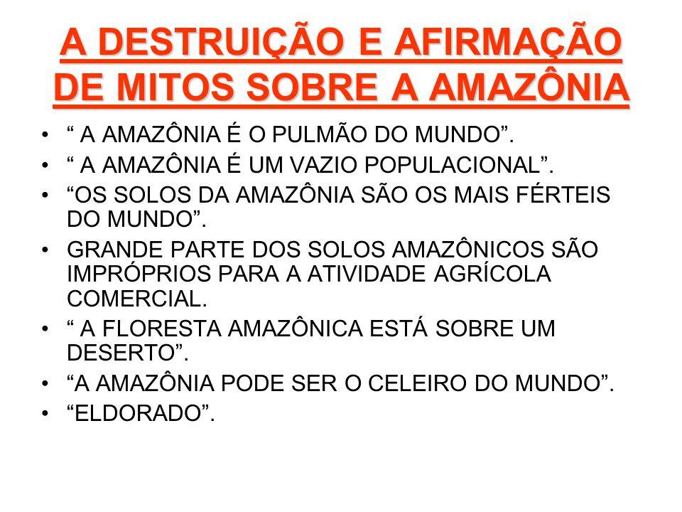 A DESTRUIÇÃO E AFIRMAÇÃO DE MITOS SOBRE A AMAZÔNIA A AMAZÔNIA É O PULMÃO DO MUNDO. A AMAZÔNIA É UM VAZIO POPULACIONAL. OS SOLOS DA AMAZÔNIA SÃO OS MAI