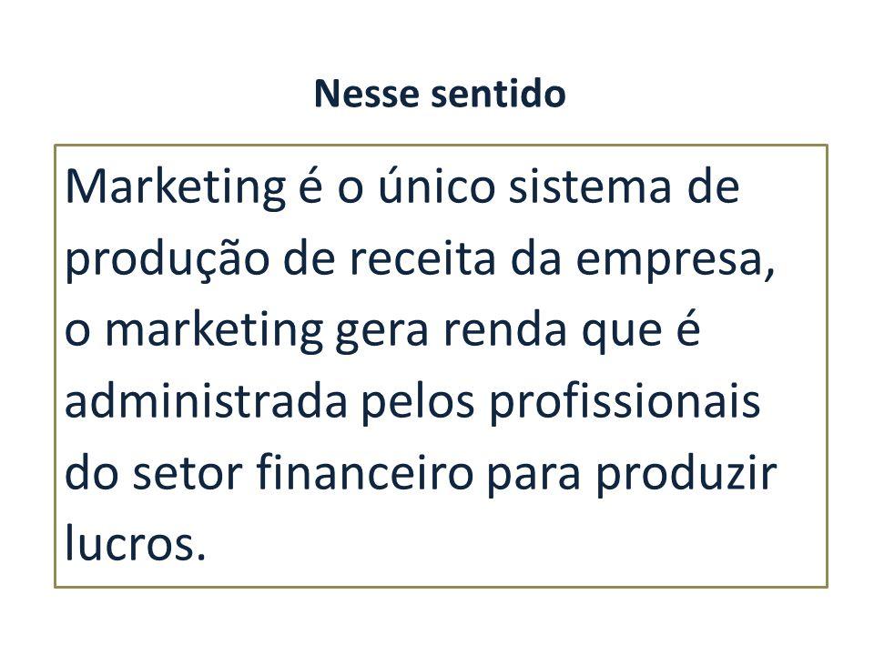 Marketing é o único sistema de produção de receita da empresa, o marketing gera renda que é administrada pelos profissionais do setor financeiro para